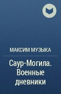 Максим Музыка - Саур-Могила. Военные дневники