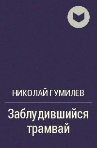 Николай Гумилёв - Заблудившийся трамвай