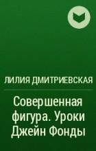ЛИЛИЯ ДМИТРИЕВСКАЯ ИДЕАЛЬНАЯ ФИГУРА ЗА 15 МИНУТ В ДЕНЬ СКАЧАТЬ БЕСПЛАТНО