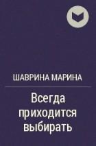 Шаврина Марина - Всегда приходится выбирать