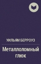 Уильям Берроуз - Металлоломный глюк