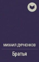 Михаил Дурненков - Братья