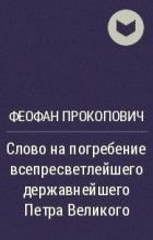 Феофан Прокопович - Слово на погребение всепресветлейшего державнейшего Петра Великого