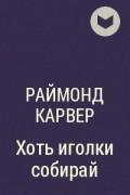 Раймонд Карвер - Хоть иголки собирай