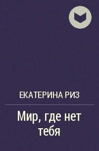 Екатерина Риз - Мир, где нет тебя