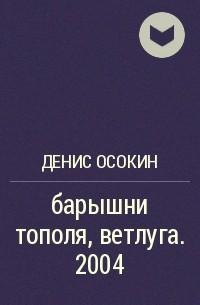 Денис Осокин - барышни тополя, ветлуга. 2004