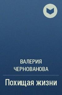 Валерия Чернованова - Похищая жизни