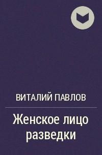 Виталий Павлов - Женское лицо разведки
