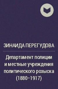 Зинаида Перегудова - Департамент полиции и местные учреждения политического розыска (1880-1917)