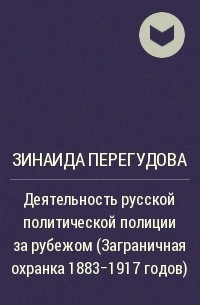 Зинаида Перегудова - Деятельность русской политической полиции за рубежом (Заграничная охранка 1883-1917 годов)