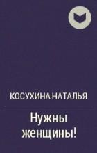 Косухина Наталья - Нужны женщины