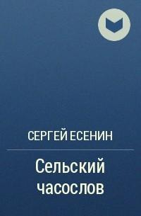 Сергей Есенин - Сельский часослов