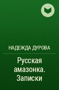 Надежда Дурова - Русская амазонка. Записки