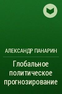Александр Панарин - Глобальное политическое прогнозирование