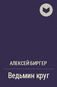 Алексей Биргер - Ведьмин круг