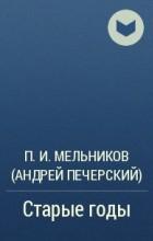 П. И. Мельников (Андрей Печерский) - Старые годы