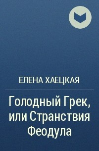 Елена Хаецкая - Голодный Грек, или Странствия Феодула