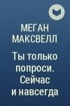 МЕГАН МАКСВЕЛЛ ТЫ ТОЛЬКО ПОПРОСИ СЕЙЧАС И НАВСЕГДА СКАЧАТЬ БЕСПЛАТНО