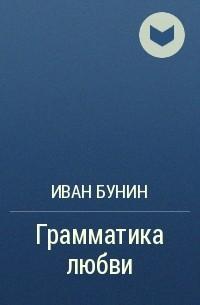 Иван Бунин - Грамматика любви