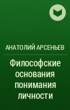 Анатолий Арсеньев - Философские основания понимания личности