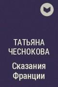 Татьяна Чеснокова - Сказания Франции