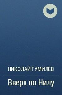 Николай Гумилёв - Вверх по Нилу