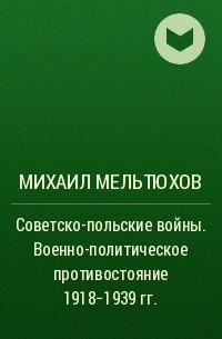 Михаил Мельтюхов - Советско-польские войны. Военно-политическое противостояние 1918-1939 гг.