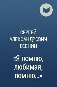Сергей Александрович Есенин - «Я помню, любимая, помню…»