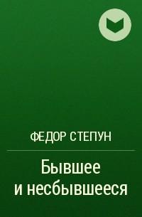 Фёдор Степун - Бывшее и несбывшееся
