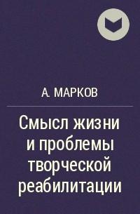 А. Марков - Смысл жизни и проблемы творческой реабилитации