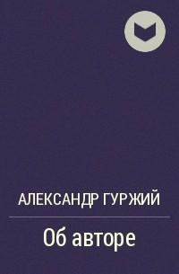 Александр Гуржий - Об авторе