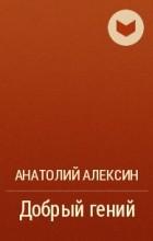 Анатолий Алексин - Добрый гений