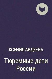 Ксения Авдеева - Тюремные дети России