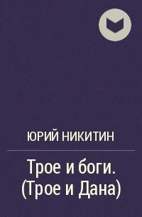 Юрий Никитин - Трое и боги. (Трое и Дана)