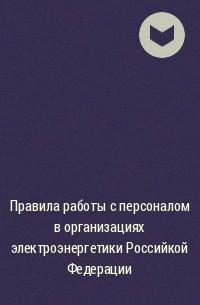 - Правила работы с персоналом в организациях электроэнергетики Российкой Федерации
