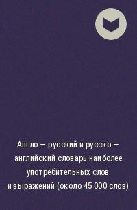 Автор не указан - Англо - русский и русско - английский словарь наиболее употребительных слов и выражений (около 45 000 слов)