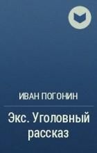 Погонин Иван - Экс. Уголовный рассказ