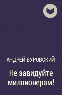 Андрей Буровский - Не завидуйте миллионерам!