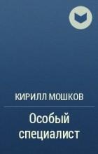 Кирилл Мошков - Особый специалист