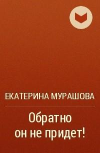 Екатерина Мурашова - Обратно он не придет!
