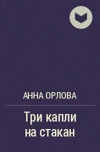Анна Орлова - Три капли на стакан