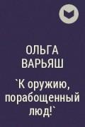 Ольга Варьяш - `К оружию, порабощенный люд!`