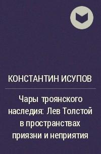 Константин Исупов - Чары троянского наследия: Лев Толстой в пространствах приязни и неприятия