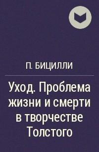 Петр Бицилли - Уход. Проблема жизни и смерти в творчестве Толстого
