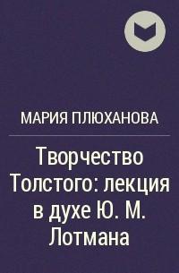 Мария Плюханова - Творчество Толстого: лекция в духе Ю. М. Лотмана