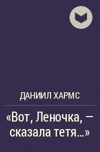 Даниил Хармс - «Вот, Леночка, - сказала тетя…»