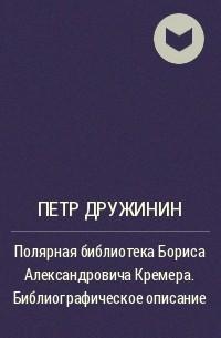 П. А. Дружинин - Полярная библиотека Бориса Александровича Кремера. Библиографическое описание