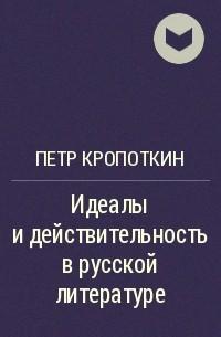 Петр Кропоткин - Идеалы и действительность в русской литературе