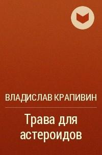 Владислав Крапивин - Трава для астероидов