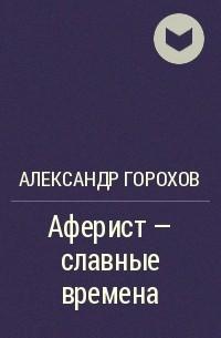 Александр Горохов - Аферист — славные времена